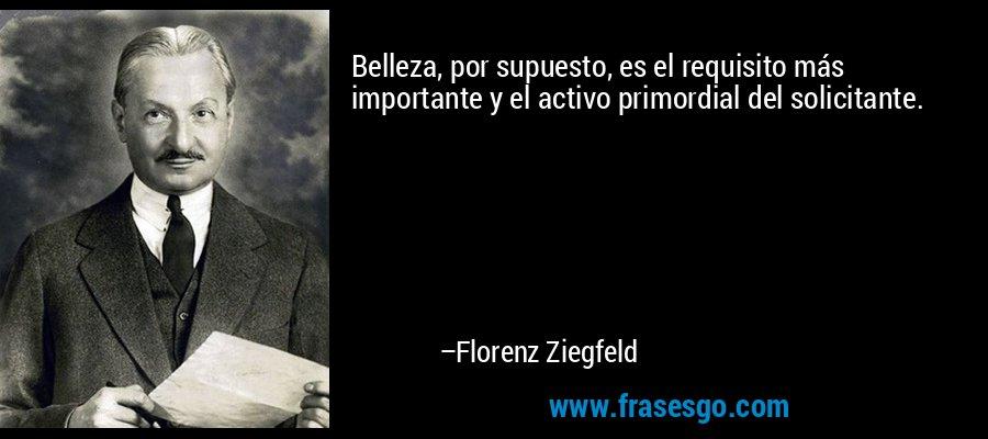 Belleza, por supuesto, es el requisito más importante y el activo primordial del solicitante. – Florenz Ziegfeld