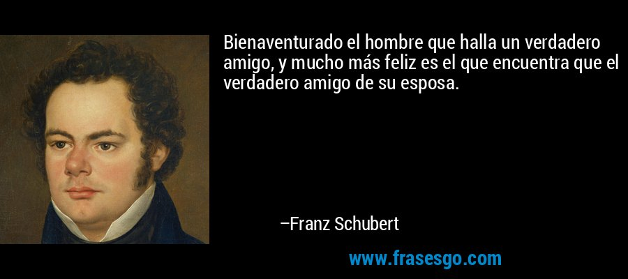 Bienaventurado el hombre que halla un verdadero amigo, y mucho más feliz es el que encuentra que el verdadero amigo de su esposa. – Franz Schubert