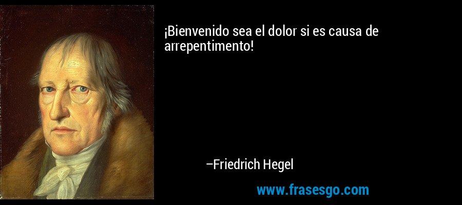 ¡Bienvenido sea el dolor si es causa de arrepentimento! – Friedrich Hegel