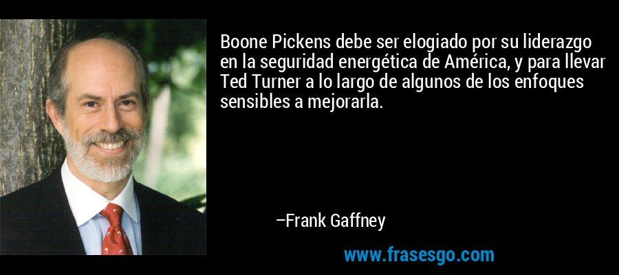 Boone Pickens debe ser elogiado por su liderazgo en la seguridad energética de América, y para llevar Ted Turner a lo largo de algunos de los enfoques sensibles a mejorarla. – Frank Gaffney