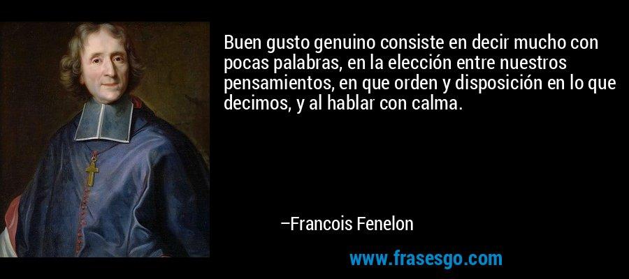 Buen gusto genuino consiste en decir mucho con pocas palabras, en la elección entre nuestros pensamientos, en que orden y disposición en lo que decimos, y al hablar con calma. – Francois Fenelon