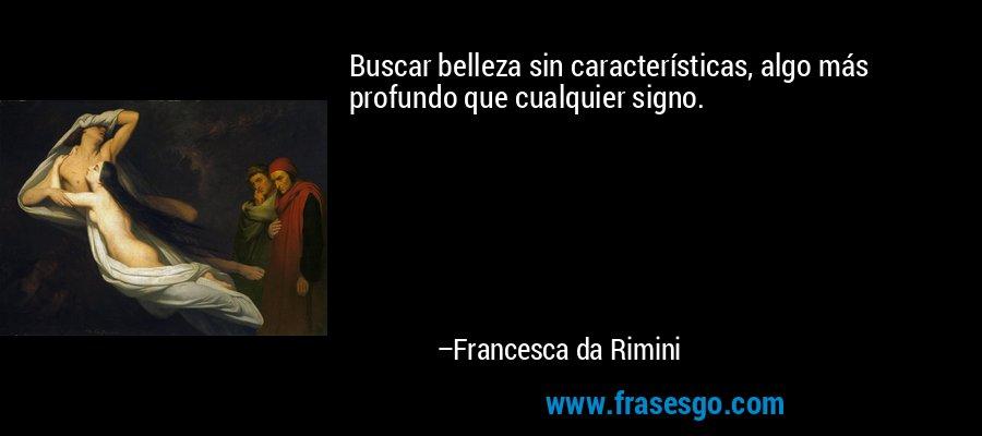 Buscar belleza sin características, algo más profundo que cualquier signo. – Francesca da Rimini