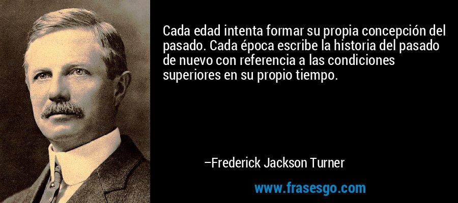 Cada edad intenta formar su propia concepción del pasado. Cada época escribe la historia del pasado de nuevo con referencia a las condiciones superiores en su propio tiempo. – Frederick Jackson Turner