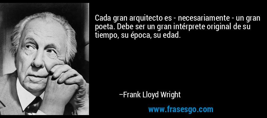 Cada gran arquitecto es - necesariamente - un gran poeta. Debe ser un gran intérprete original de su tiempo, su época, su edad. – Frank Lloyd Wright
