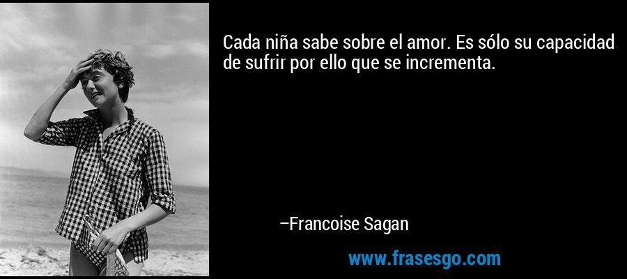 Cada niña sabe sobre el amor. Es sólo su capacidad de sufrir por ello que se incrementa. – Francoise Sagan