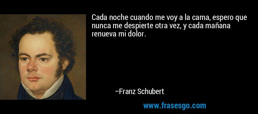 Cada noche cuando me voy a la cama, espero que nunca me despierte otra vez, y cada mañana renueva mi dolor. – Franz Schubert