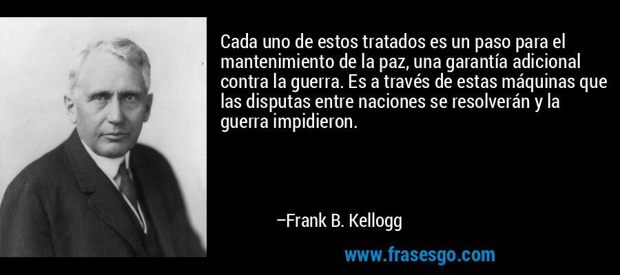 Cada uno de estos tratados es un paso para el mantenimiento de la paz, una garantía adicional contra la guerra. Es a través de estas máquinas que las disputas entre naciones se resolverán y la guerra impidieron. – Frank B. Kellogg
