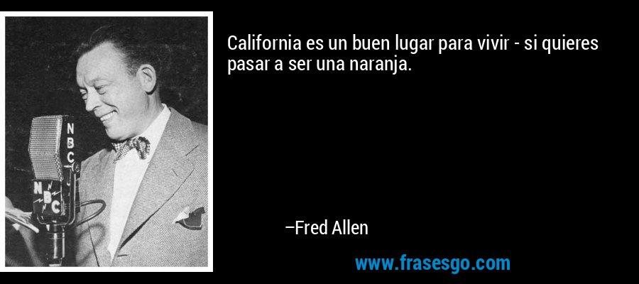California es un buen lugar para vivir - si quieres pasar a ser una naranja. – Fred Allen
