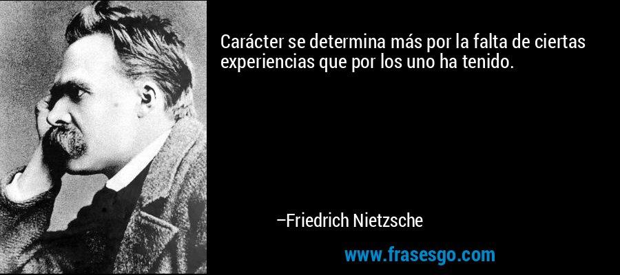 Carácter se determina más por la falta de ciertas experiencias que por los uno ha tenido. – Friedrich Nietzsche