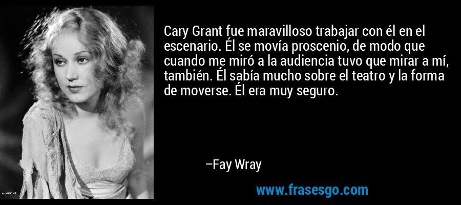 Cary Grant fue maravilloso trabajar con él en el escenario. Él se movía proscenio, de modo que cuando me miró a la audiencia tuvo que mirar a mí, también. Él sabía mucho sobre el teatro y la forma de moverse. Él era muy seguro. – Fay Wray