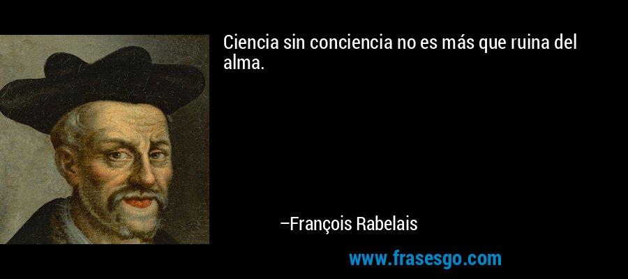Ciencia sin conciencia no es más que ruina del alma. – François Rabelais