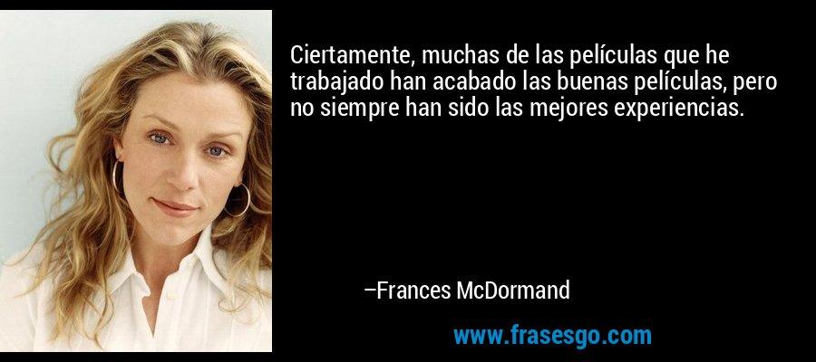 Ciertamente, muchas de las películas que he trabajado han acabado las buenas películas, pero no siempre han sido las mejores experiencias. – Frances McDormand