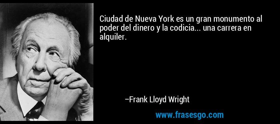 Ciudad de Nueva York es un gran monumento al poder del dinero y la codicia... una carrera en alquiler. – Frank Lloyd Wright