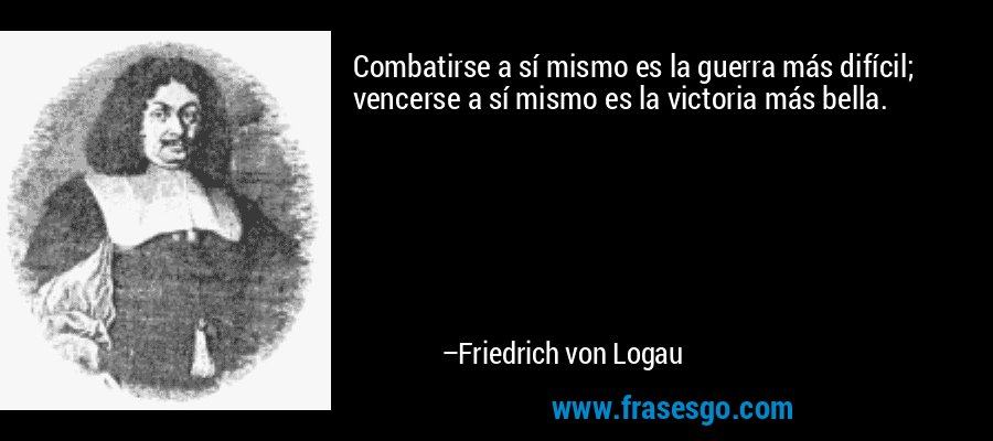Combatirse a sí mismo es la guerra más difícil; vencerse a sí mismo es la victoria más bella. – Friedrich von Logau