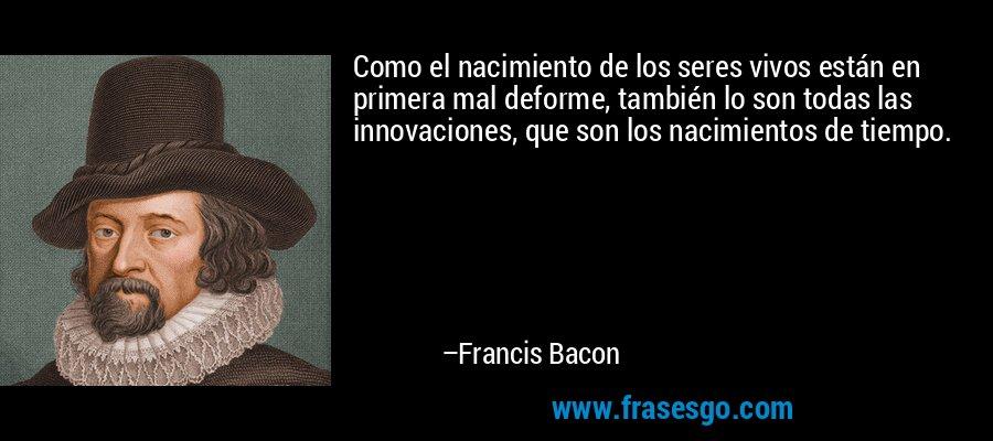 Como el nacimiento de los seres vivos están en primera mal deforme, también lo son todas las innovaciones, que son los nacimientos de tiempo. – Francis Bacon