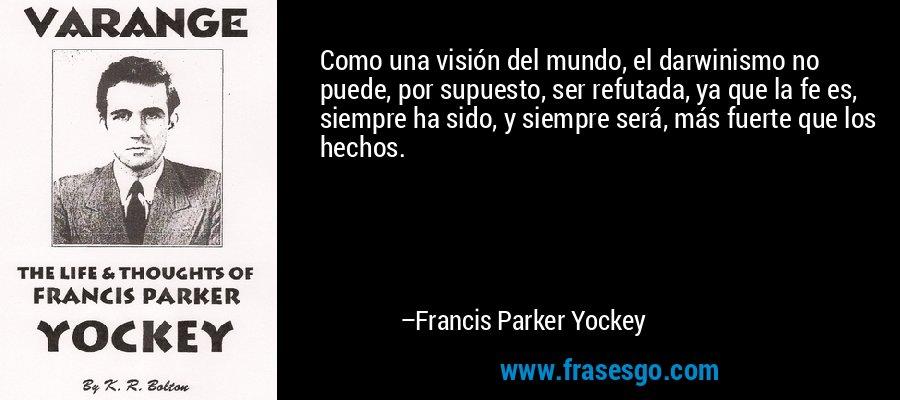 Como una visión del mundo, el darwinismo no puede, por supuesto, ser refutada, ya que la fe es, siempre ha sido, y siempre será, más fuerte que los hechos. – Francis Parker Yockey
