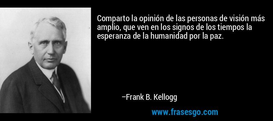 Comparto la opinión de las personas de visión más amplio, que ven en los signos de los tiempos la esperanza de la humanidad por la paz. – Frank B. Kellogg