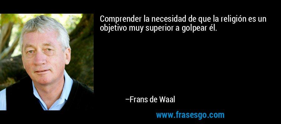 Comprender la necesidad de que la religión es un objetivo muy superior a golpear él. – Frans de Waal