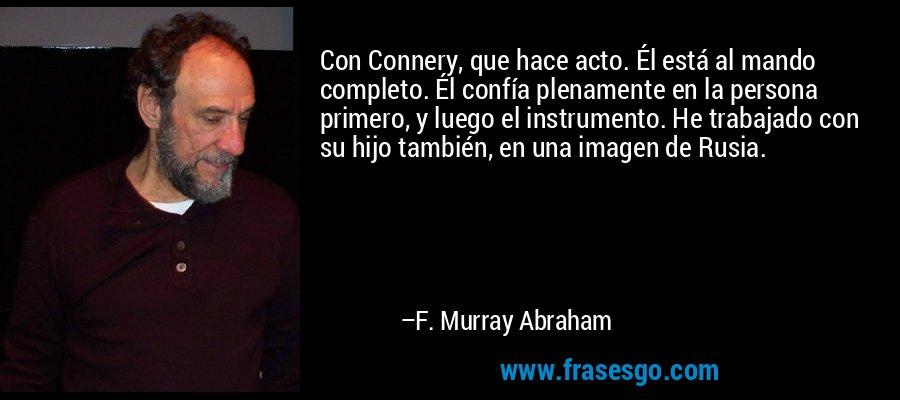 Con Connery, que hace acto. Él está al mando completo. Él confía plenamente en la persona primero, y luego el instrumento. He trabajado con su hijo también, en una imagen de Rusia. – F. Murray Abraham