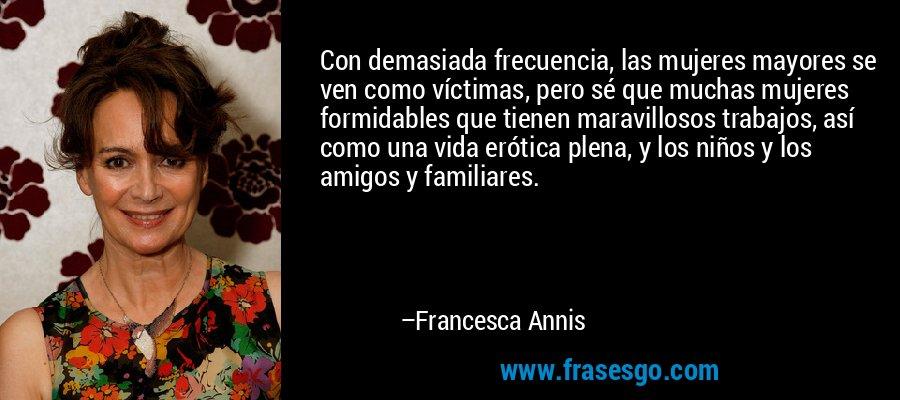 Con demasiada frecuencia, las mujeres mayores se ven como víctimas, pero sé que muchas mujeres formidables que tienen maravillosos trabajos, así como una vida erótica plena, y los niños y los amigos y familiares. – Francesca Annis