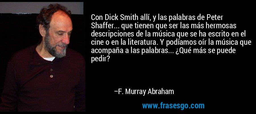 Con Dick Smith allí, y las palabras de Peter Shaffer... que tienen que ser las más hermosas descripciones de la música que se ha escrito en el cine o en la literatura. Y podíamos oír la música que acompaña a las palabras... ¿Qué más se puede pedir? – F. Murray Abraham