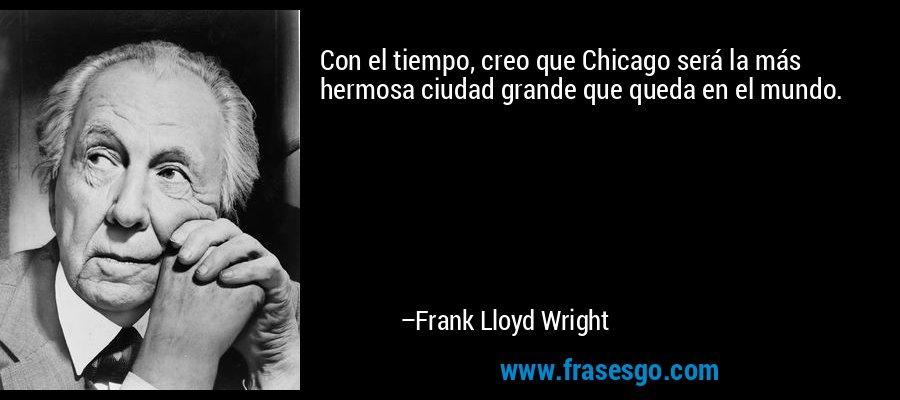Con el tiempo, creo que Chicago será la más hermosa ciudad grande que queda en el mundo. – Frank Lloyd Wright