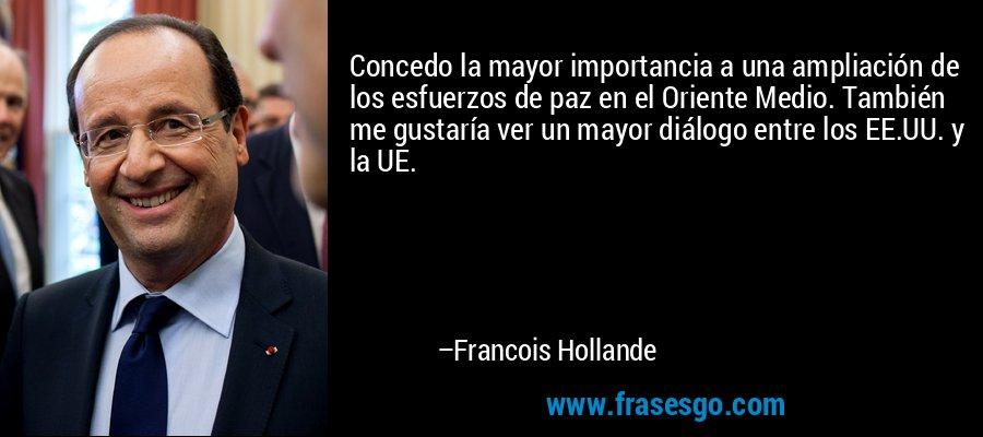 Concedo la mayor importancia a una ampliación de los esfuerzos de paz en el Oriente Medio. También me gustaría ver un mayor diálogo entre los EE.UU. y la UE. – Francois Hollande