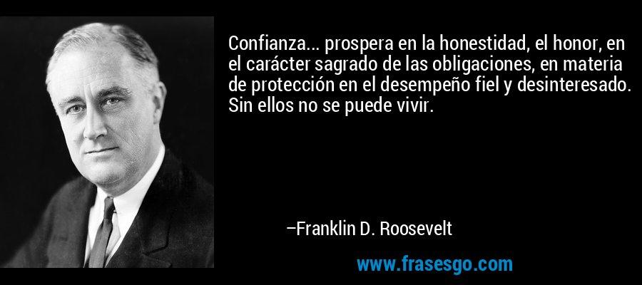 Confianza... prospera en la honestidad, el honor, en el carácter sagrado de las obligaciones, en materia de protección en el desempeño fiel y desinteresado. Sin ellos no se puede vivir. – Franklin D. Roosevelt