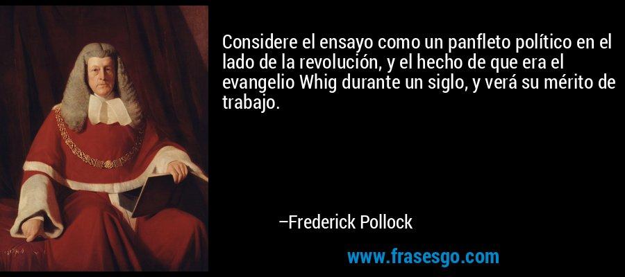 Considere el ensayo como un panfleto político en el lado de la revolución, y el hecho de que era el evangelio Whig durante un siglo, y verá su mérito de trabajo. – Frederick Pollock