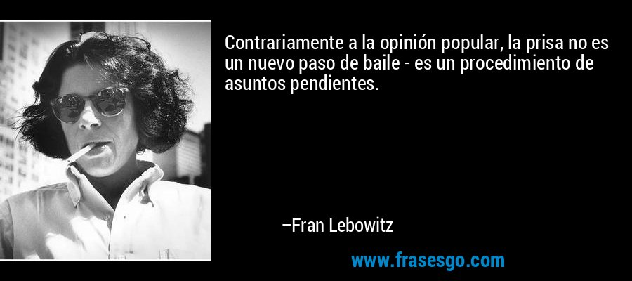 Contrariamente a la opinión popular, la prisa no es un nuevo paso de baile - es un procedimiento de asuntos pendientes. – Fran Lebowitz