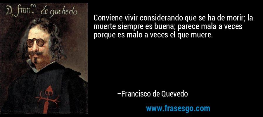 Conviene vivir considerando que se ha de morir; la muerte siempre es buena; parece mala a veces porque es malo a veces el que muere. – Francisco de Quevedo