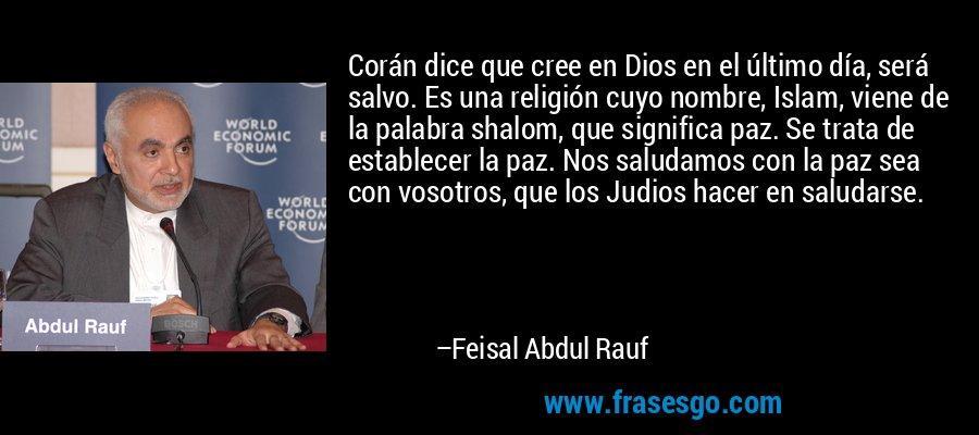 Corán dice que cree en Dios en el último día, será salvo. Es una religión cuyo nombre, Islam, viene de la palabra shalom, que significa paz. Se trata de establecer la paz. Nos saludamos con la paz sea con vosotros, que los Judios hacer en saludarse. – Feisal Abdul Rauf