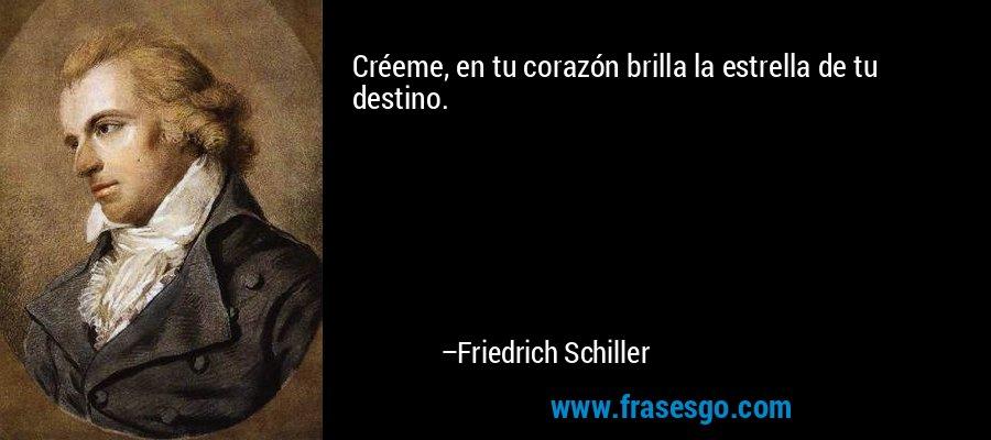 Créeme, en tu corazón brilla la estrella de tu destino. – Friedrich Schiller