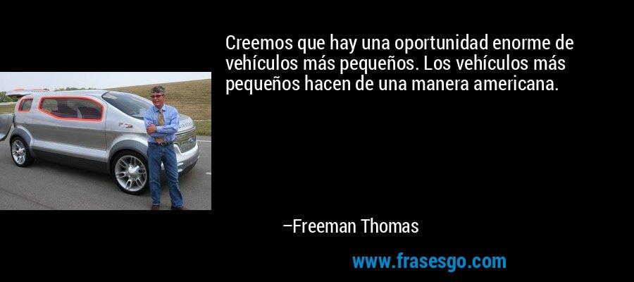 Creemos que hay una oportunidad enorme de vehículos más pequeños. Los vehículos más pequeños hacen de una manera americana. – Freeman Thomas