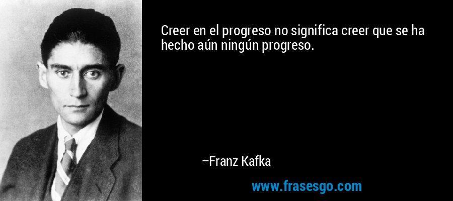 Creer en el progreso no significa creer que se ha hecho aún ningún progreso. – Franz Kafka
