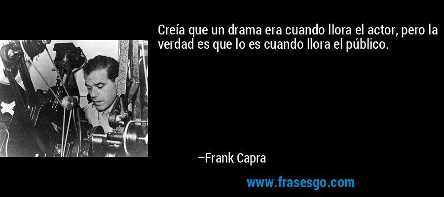 Creía que un drama era cuando llora el actor, pero la verdad es que lo es cuando llora el público. – Frank Capra