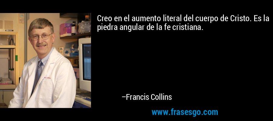 Creo en el aumento literal del cuerpo de Cristo. Es la piedra angular de la fe cristiana. – Francis Collins