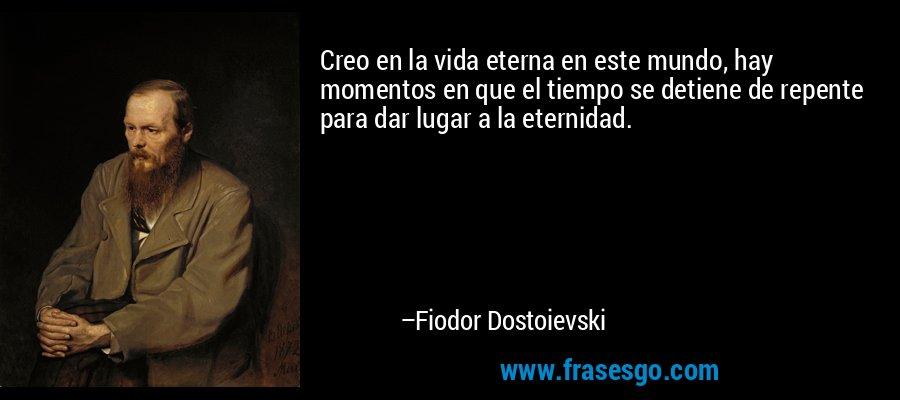 Creo en la vida eterna en este mundo, hay momentos en que el tiempo se detiene de repente para dar lugar a la eternidad. – Fiodor Dostoievski