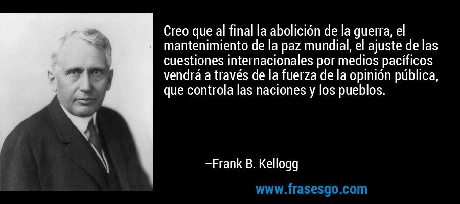Creo que al final la abolición de la guerra, el mantenimiento de la paz mundial, el ajuste de las cuestiones internacionales por medios pacíficos vendrá a través de la fuerza de la opinión pública, que controla las naciones y los pueblos. – Frank B. Kellogg