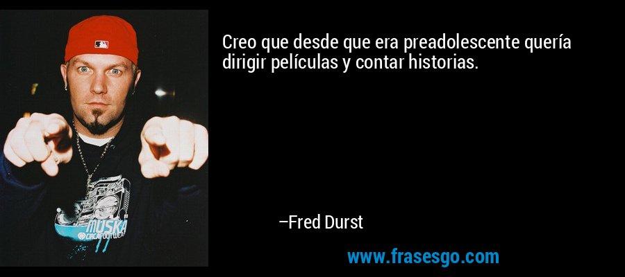 Creo que desde que era preadolescente quería dirigir películas y contar historias. – Fred Durst