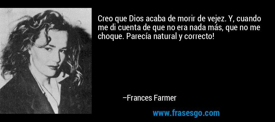 Creo que Dios acaba de morir de vejez. Y, cuando me di cuenta de que no era nada más, que no me choque. Parecía natural y correcto! – Frances Farmer