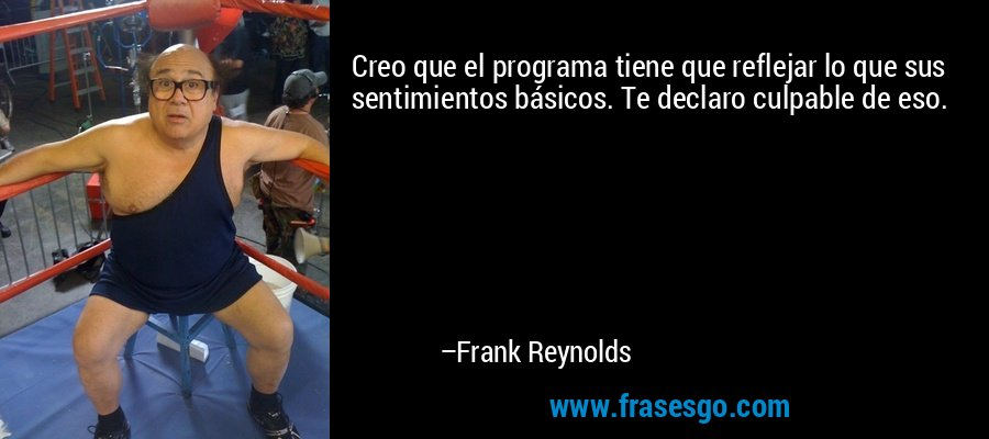 Creo que el programa tiene que reflejar lo que sus sentimientos básicos. Te declaro culpable de eso. – Frank Reynolds