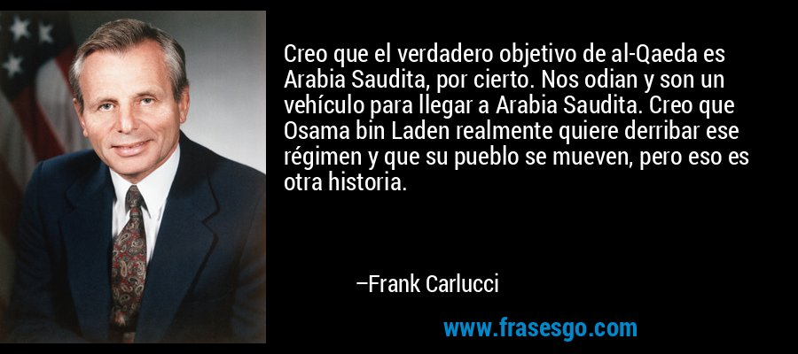 Creo que el verdadero objetivo de al-Qaeda es Arabia Saudita, por cierto. Nos odian y son un vehículo para llegar a Arabia Saudita. Creo que Osama bin Laden realmente quiere derribar ese régimen y que su pueblo se mueven, pero eso es otra historia. – Frank Carlucci