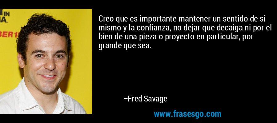 Creo que es importante mantener un sentido de sí mismo y la confianza, no dejar que decaiga ni por el bien de una pieza o proyecto en particular, por grande que sea. – Fred Savage