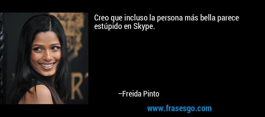 Creo que incluso la persona más bella parece estúpido en Skype. – Freida Pinto
