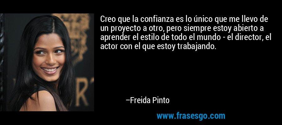 Creo que la confianza es lo único que me llevo de un proyecto a otro, pero siempre estoy abierto a aprender el estilo de todo el mundo - el director, el actor con el que estoy trabajando. – Freida Pinto