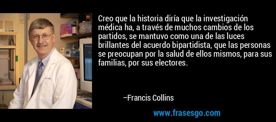 Creo que la historia diría que la investigación médica ha, a través de muchos cambios de los partidos, se mantuvo como una de las luces brillantes del acuerdo bipartidista, que las personas se preocupan por la salud de ellos mismos, para sus familias, por sus electores. – Francis Collins