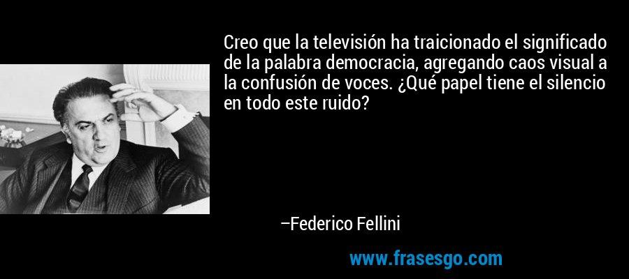 Creo que la televisión ha traicionado el significado de la palabra democracia, agregando caos visual a la confusión de voces. ¿Qué papel tiene el silencio en todo este ruido? – Federico Fellini