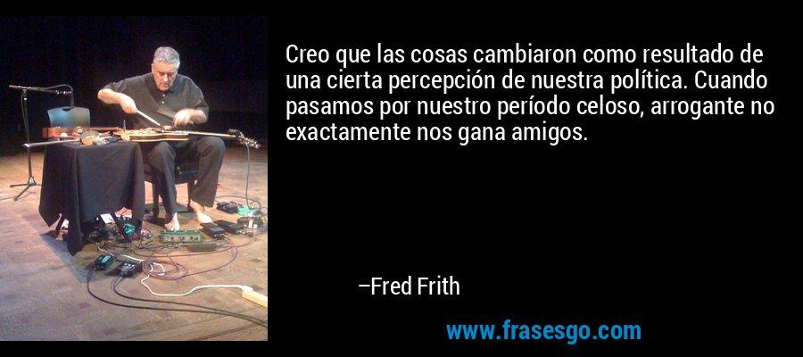 Creo que las cosas cambiaron como resultado de una cierta percepción de nuestra política. Cuando pasamos por nuestro período celoso, arrogante no exactamente nos gana amigos. – Fred Frith