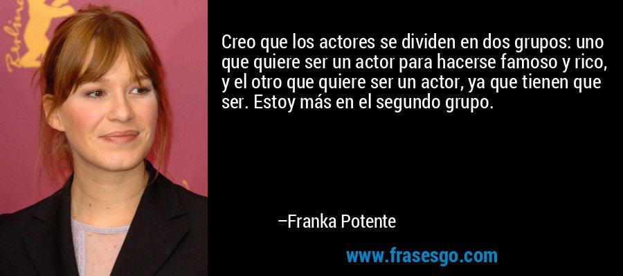 Creo que los actores se dividen en dos grupos: uno que quiere ser un actor para hacerse famoso y rico, y el otro que quiere ser un actor, ya que tienen que ser. Estoy más en el segundo grupo. – Franka Potente